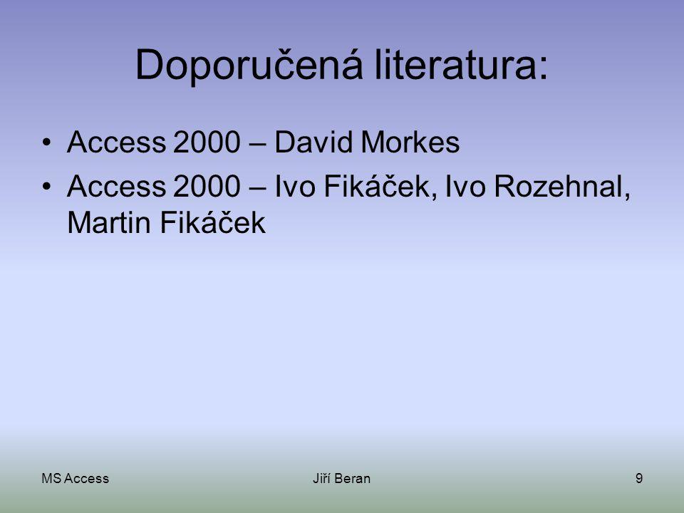 MS AccessJiří Beran9 Doporučená literatura: Access 2000 – David Morkes Access 2000 – Ivo Fikáček, Ivo Rozehnal, Martin Fikáček