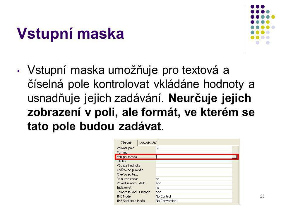 23 Vstupní maska Vstupní maska umožňuje pro textová a číselná pole kontrolovat vkládáne hodnoty a usnadňuje jejich zadávání.