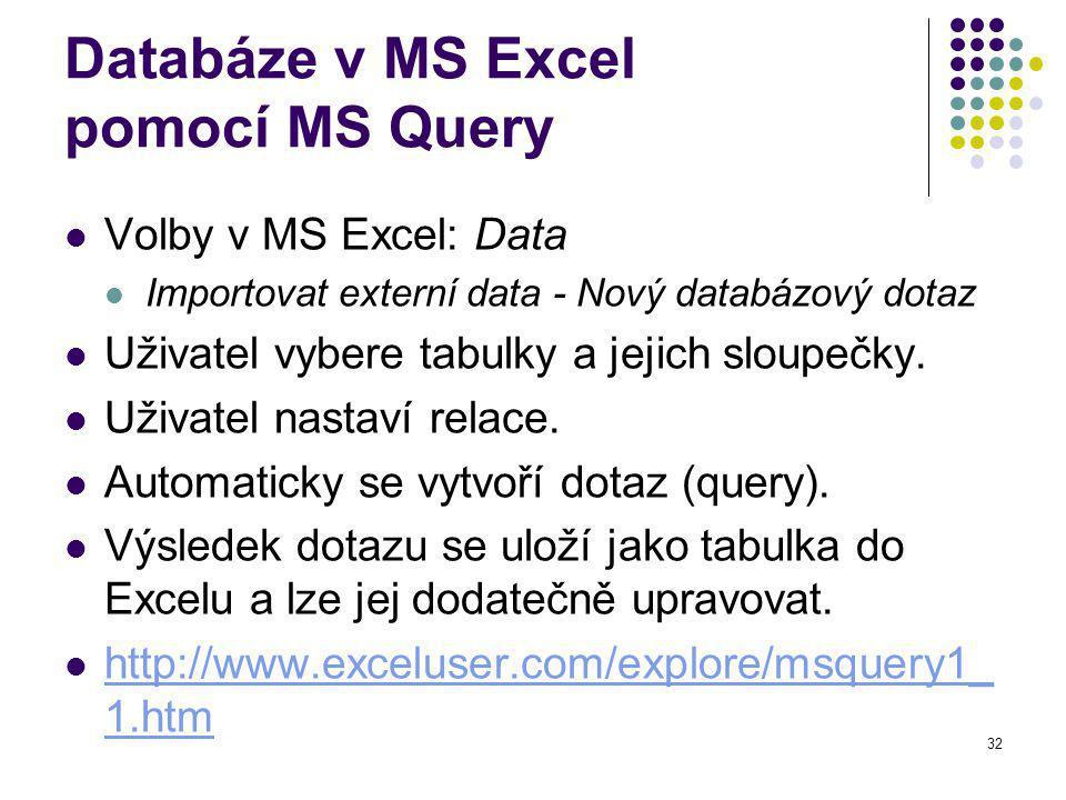 32 Databáze v MS Excel pomocí MS Query Volby v MS Excel: Data Importovat externí data - Nový databázový dotaz Uživatel vybere tabulky a jejich sloupečky.