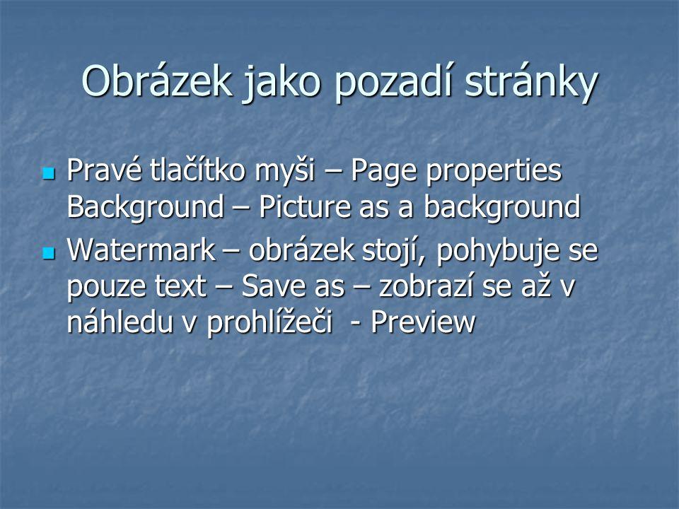 Obrázek jako pozadí stránky Pravé tlačítko myši – Page properties Background – Picture as a background Pravé tlačítko myši – Page properties Background – Picture as a background Watermark – obrázek stojí, pohybuje se pouze text – Save as – zobrazí se až v náhledu v prohlížeči - Preview Watermark – obrázek stojí, pohybuje se pouze text – Save as – zobrazí se až v náhledu v prohlížeči - Preview