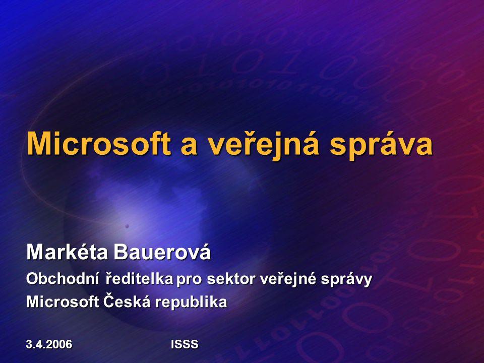 Microsoft a veřejná správa Markéta Bauerová Obchodní ředitelka pro sektor veřejné správy Microsoft Česká republika 3.4.2006ISSS
