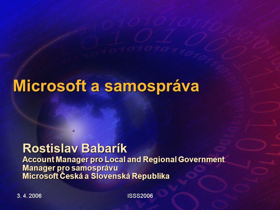 3. 4. 2006ISSS2006 Microsoft a samospráva Rostislav Babarík Account Manager pro Local and Regional Government Manager pro samosprávu Microsoft Česká a