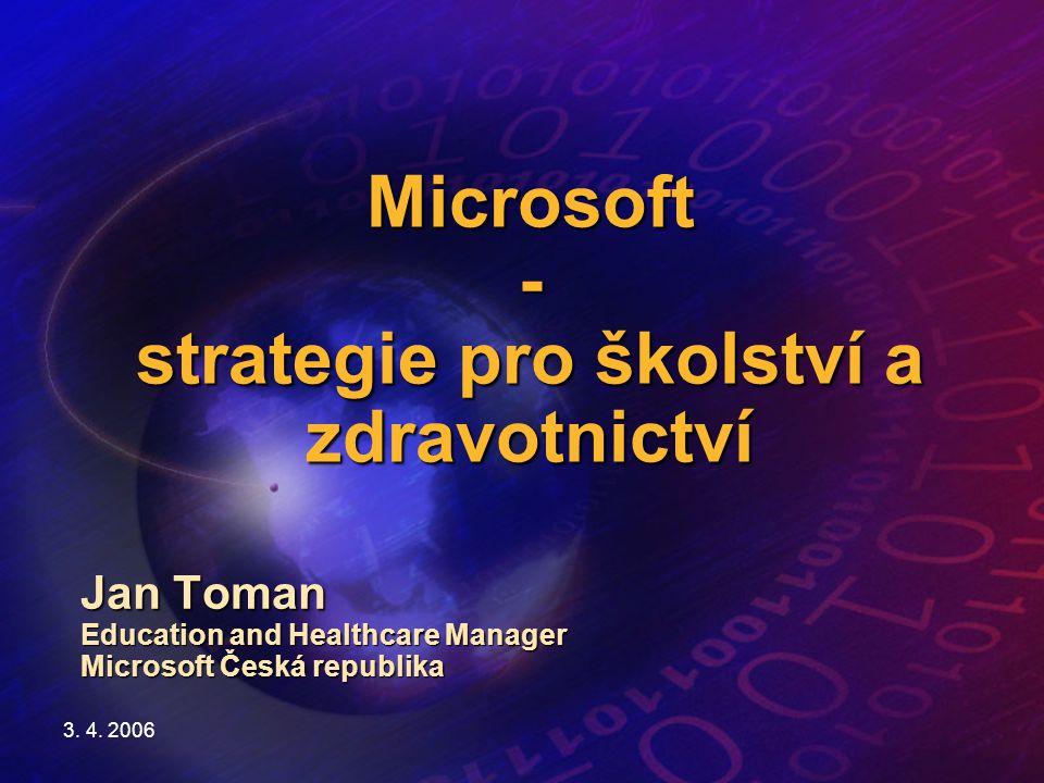 3. 4. 2006 Microsoft - strategie pro školství a zdravotnictví Jan Toman Education and Healthcare Manager Microsoft Česká republika