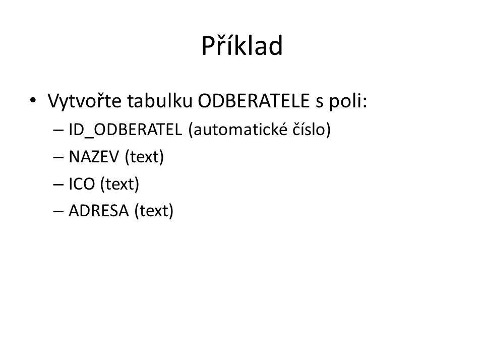 Příklad Vytvořte tabulku ODBERATELE s poli: – ID_ODBERATEL (automatické číslo) – NAZEV (text) – ICO (text) – ADRESA (text)