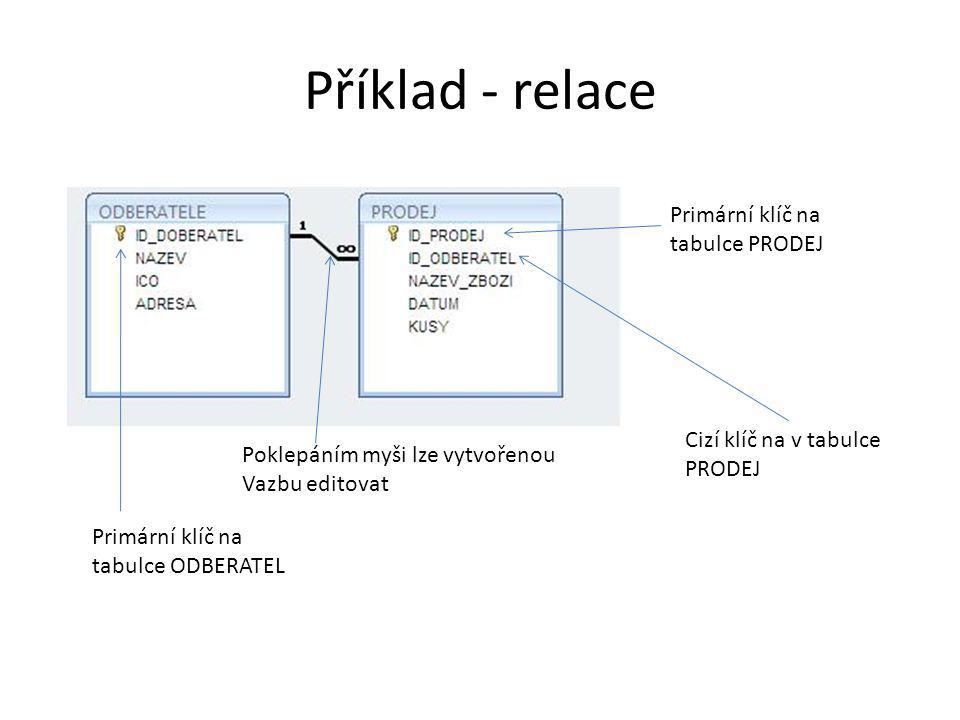 Příklad - relace Primární klíč na tabulce ODBERATEL Primární klíč na tabulce PRODEJ Cizí klíč na v tabulce PRODEJ Poklepáním myši lze vytvořenou Vazbu