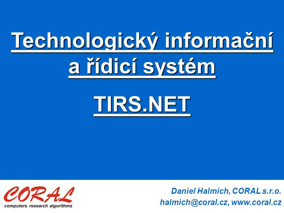 Daniel Halmich, CORAL s.r.o. halmich@coral.cz, www.coral.cz Technologický informační a řídicí systém TIRS.NET