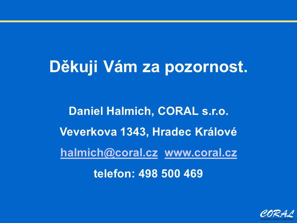 Děkuji Vám za pozornost. Daniel Halmich, CORAL s.r.o. Veverkova 1343, Hradec Králové halmich@coral.czhalmich@coral.cz www.coral.czwww.coral.cz telefon