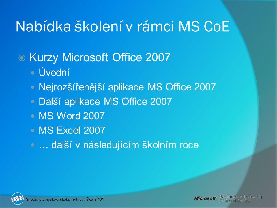 Nabídka školení v rámci MS CoE  Kurzy Microsoft Office 2007 Úvodní Nejrozšířenější aplikace MS Office 2007 Další aplikace MS Office 2007 MS Word 2007 MS Excel 2007 … další v následujícím školním roce Střední průmyslová škola, Trutnov, Školní 101