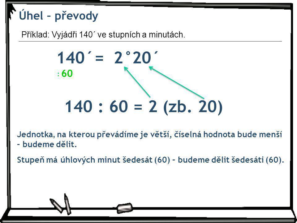 Úhel – převody 140´=2° Jednotka, na kterou převádíme je větší, číselná hodnota bude menší – budeme dělit. 60 : Stupeň má úhlových minut šedesát (60) –