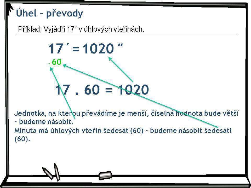 Úhel – převody 17´= ″1020 Jednotka, na kterou převádíme je menší, číselná hodnota bude větší – budeme násobit. 60. Minuta má úhlových vteřin šedesát (