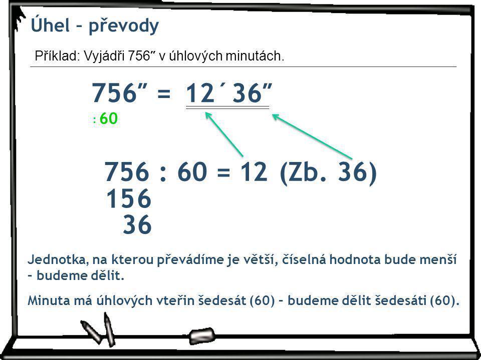 Úhel – převody Příklad: Vyjádři 756 ″ v úhlových minutách. 756″ =12´ Jednotka, na kterou převádíme je větší, číselná hodnota bude menší – budeme dělit