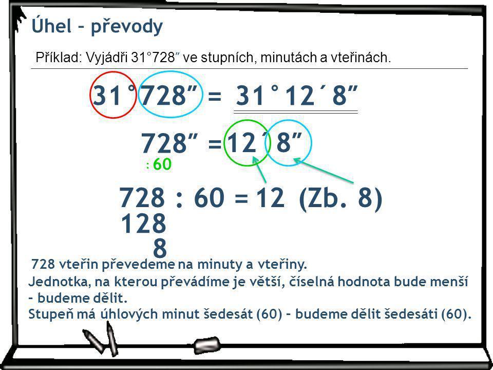 Úhel – převody Příklad: Vyjádři 31°728 ″ ve stupních, minutách a vteřinách. 31°728″ =31° Jednotka, na kterou převádíme je větší, číselná hodnota bude