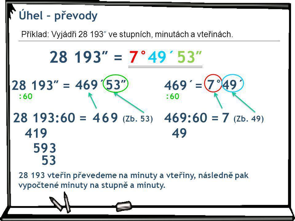 Úhel – převody Příklad: Vyjádři 28 193 ″ ve stupních, minutách a vteřinách. 28 193″ =7° 60 : 28 193:60 = 49´ 4 41 (Zb. 53) 28 193 vteřin převedeme na