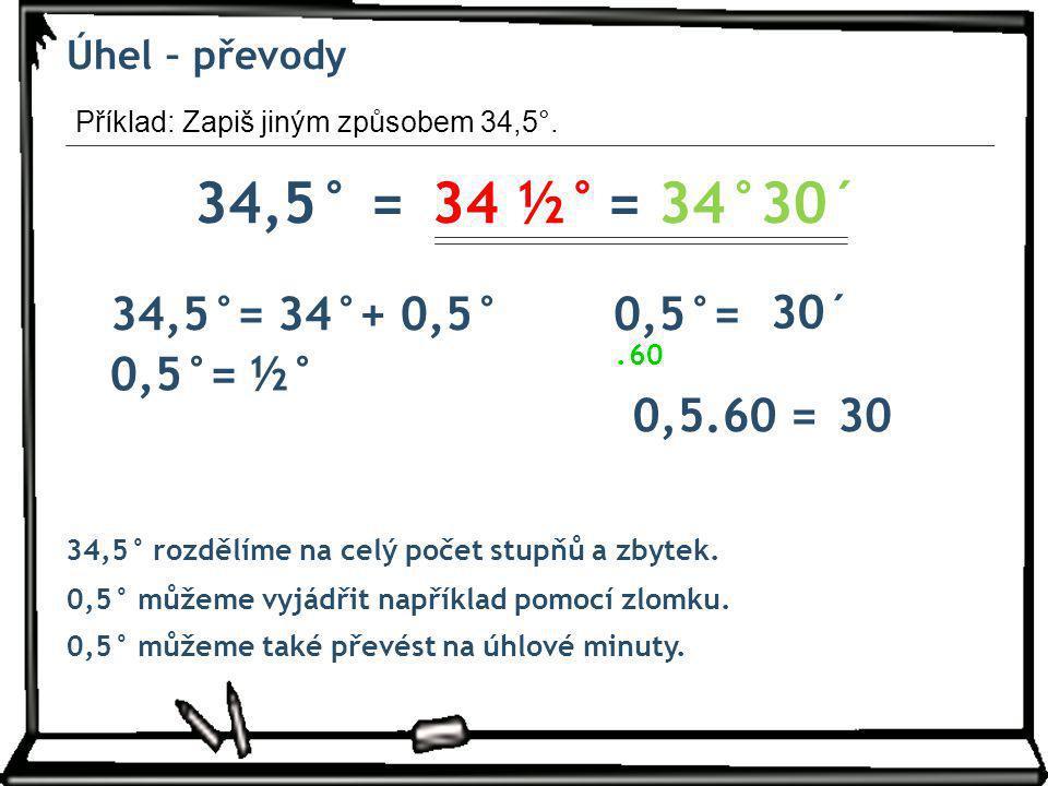 Úhel – převody Příklad: Zapiš jiným způsobem 34,5°. 34,5° =34 ½° 34,5° rozdělíme na celý počet stupňů a zbytek. 34,5°= 34°+ 0,5° = 34°30´ 60. 0,5.60 =