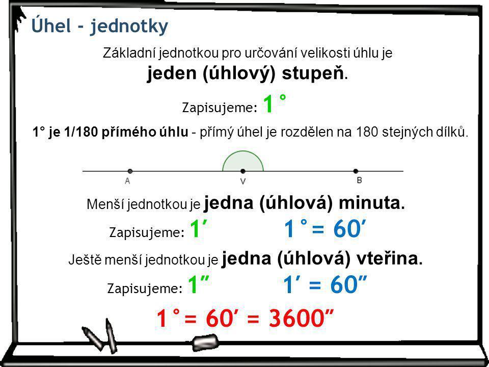 Úhel - jednotky Základní jednotkou pro určování velikosti úhlu je jeden (úhlový) stupeň. Zapisujeme: 1° 1° je 1/180 přímého úhlu - přímý úhel je rozdě