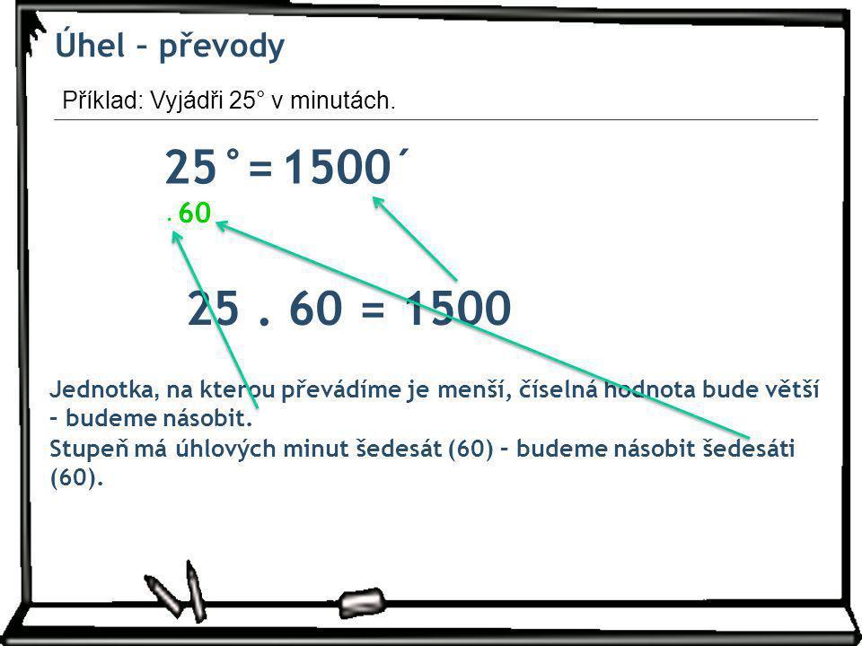 Úhel – převody 25°= ´1500 Jednotka, na kterou převádíme je menší, číselná hodnota bude větší – budeme násobit. 60. Stupeň má úhlových minut šedesát (6
