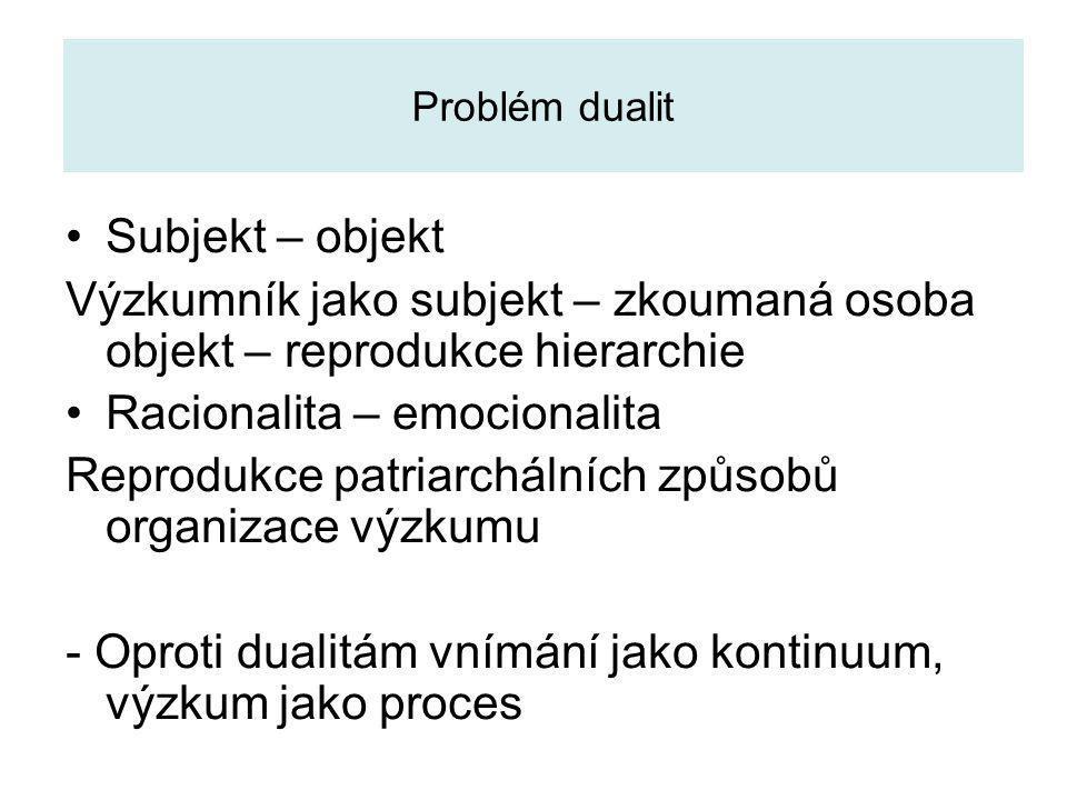 Problém dualit Subjekt – objekt Výzkumník jako subjekt – zkoumaná osoba objekt – reprodukce hierarchie Racionalita – emocionalita Reprodukce patriarchálních způsobů organizace výzkumu - Oproti dualitám vnímání jako kontinuum, výzkum jako proces