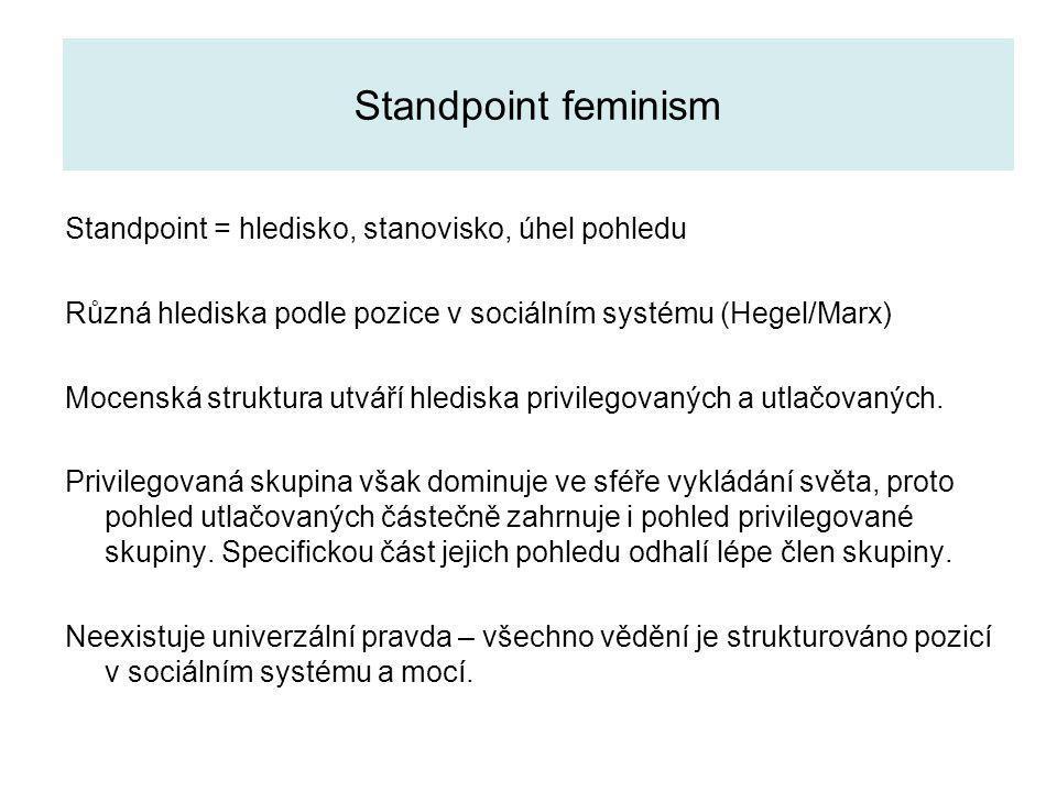 Standpoint feminism Standpoint = hledisko, stanovisko, úhel pohledu Různá hlediska podle pozice v sociálním systému (Hegel/Marx) Mocenská struktura utváří hlediska privilegovaných a utlačovaných.