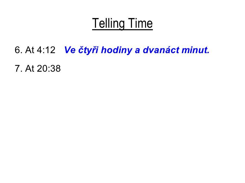Telling Time 6. At 4:12 Ve čtyři hodiny a dvanáct minut. 7. At 20:38