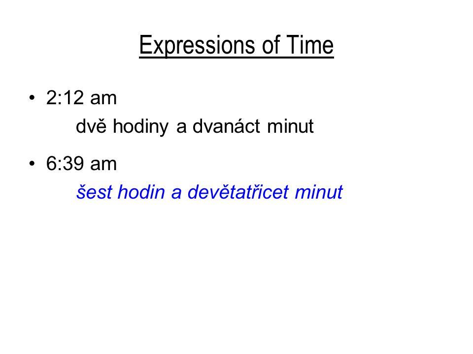 Expressions of Time 2:12 am dvě hodiny a dvanáct minut 6:39 am šest hodin a devětatřicet minut