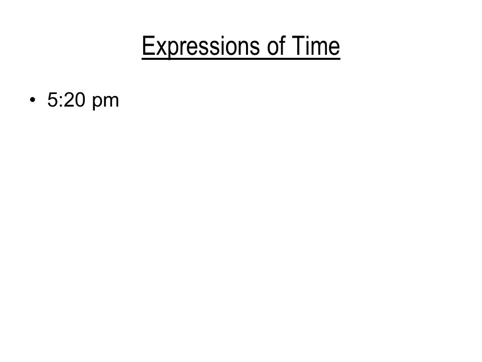 Expressions of Time 5:20 pm pět (sedmnáct) hodin a dvacet minut za deset minut půl šesté (osmnácté) 4:15 am