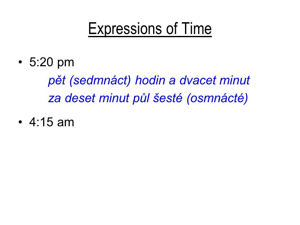 Expressions of Time 5:20 pm pět(sedmnáct) hodin a dvacet minut za deset minut půl šesté(osmnácté) 4:15 am čtvrt na pět čtyři hodiny a patnáct minut 4:45 pm