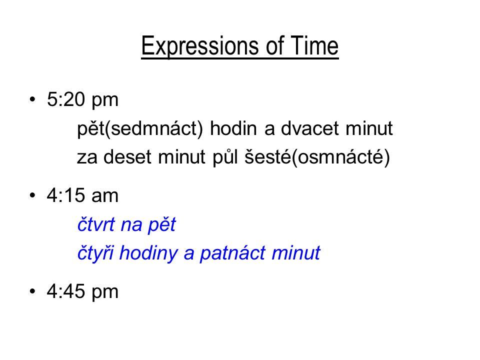 Expressions of Time 5:20 pm pět(sedmnáct) hodin a dvacet minut za deset minut půl šesté(osmnácté) 4:15 am čtvrt na pět čtyři hodiny a patnáct minut 4: