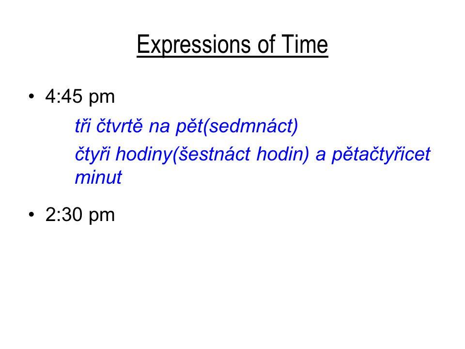 Expressions of Time 4:45 pm tři čtvrtě na pět(sedmnáct) čtyři hodiny(šestnáct hodin) a pětačtyřicet minut 2:30 pm půl třetí(patnáctého) dvě hodiny(čtrnáct hodin) a třicet minut 9:06 pm