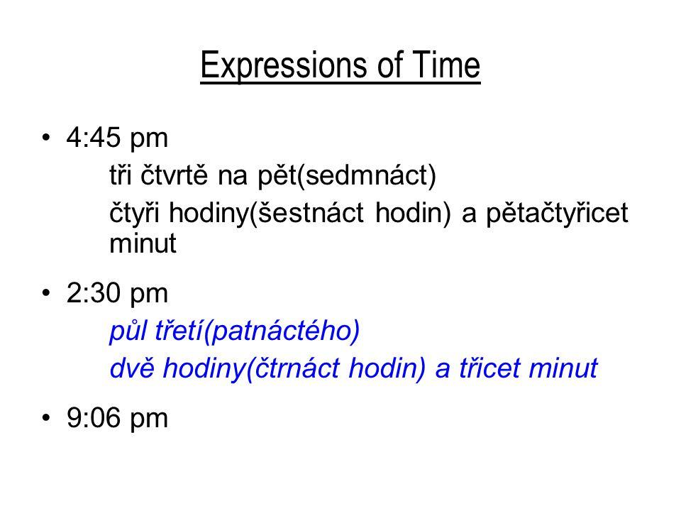 Expressions of Time 4:45 pm tři čtvrtě na pět(sedmnáct) čtyři hodiny(šestnáct hodin) a pětačtyřicet minut 2:30 pm půl třetí(patnáctého) dvě hodiny(čtr