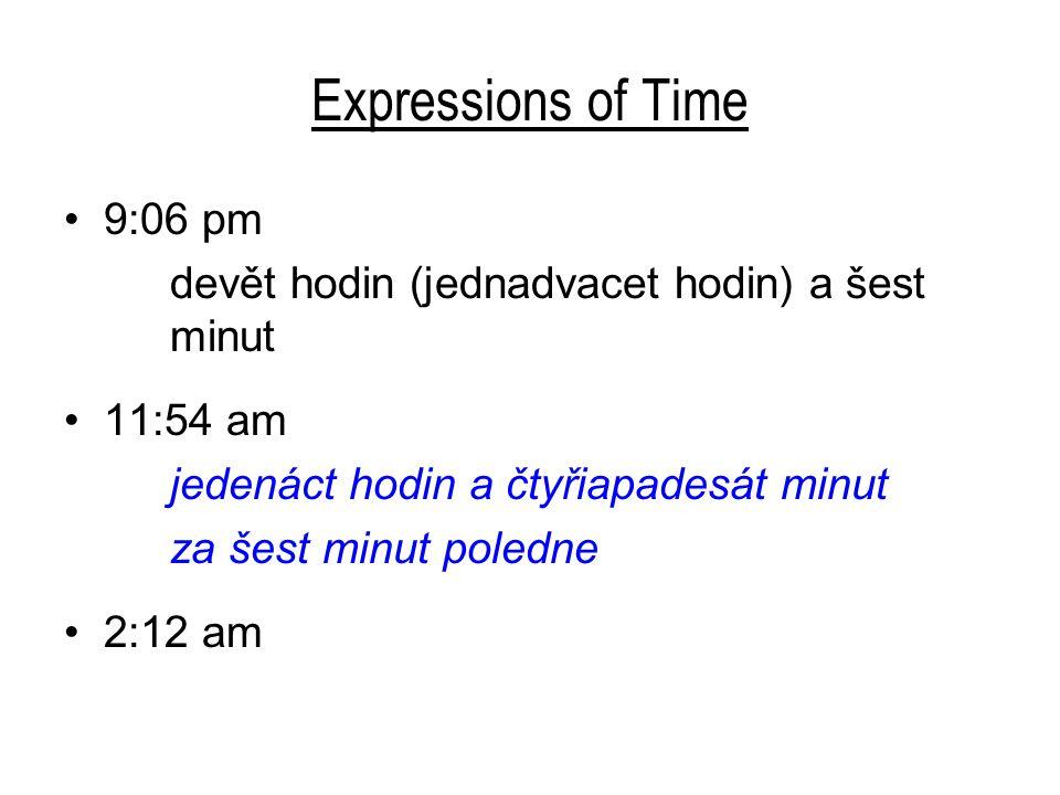 Expressions of Time 9:06 pm devět hodin (jednadvacet hodin) a šest minut 11:54 am jedenáct hodin a čtyřiapadesát minut za šest minut poledne 2:12 am