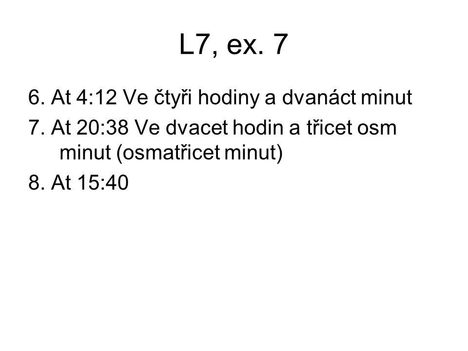 L7, ex. 7 6. At 4:12 Ve čtyři hodiny a dvanáct minut 7. At 20:38 Ve dvacet hodin a třicet osm minut (osmatřicet minut) 8. At 15:40