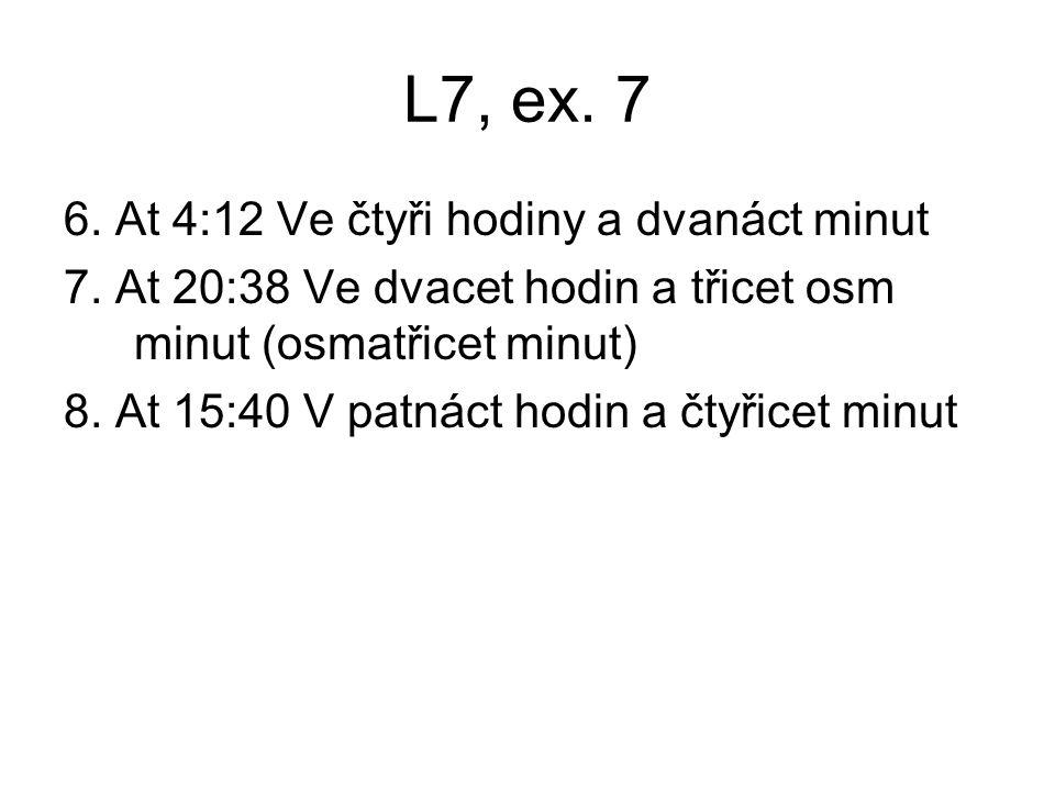 L7, ex. 7 6. At 4:12 Ve čtyři hodiny a dvanáct minut 7. At 20:38 Ve dvacet hodin a třicet osm minut (osmatřicet minut) 8. At 15:40 V patnáct hodin a č