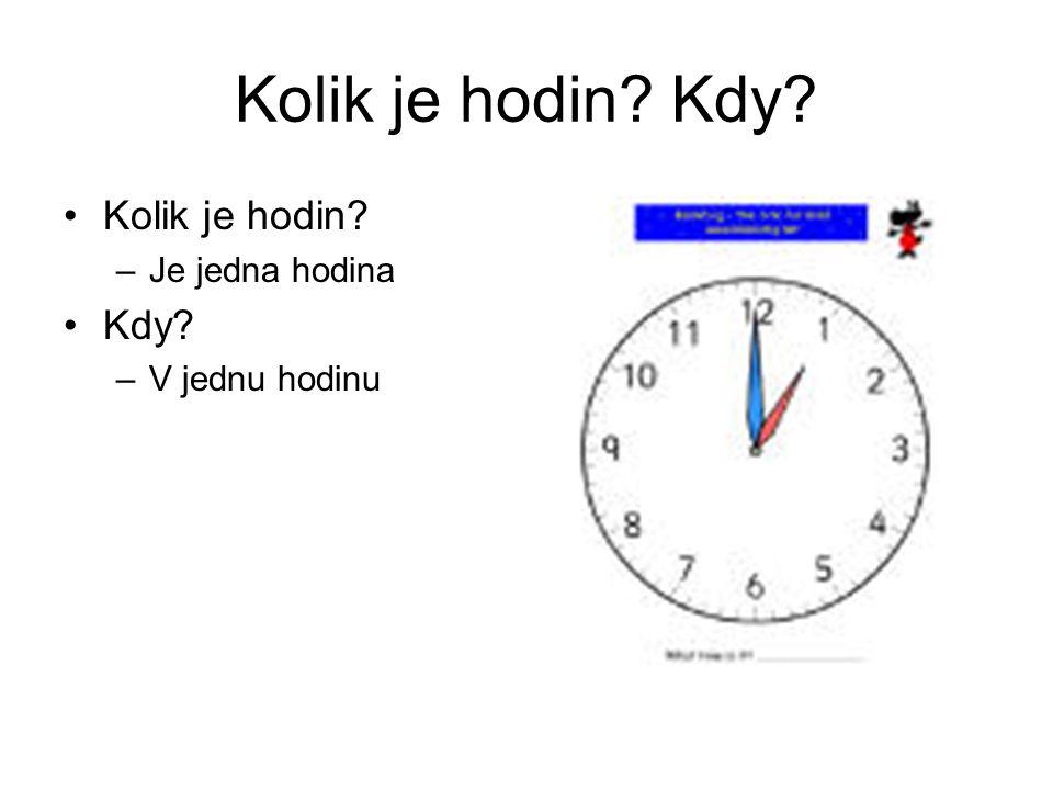 Kolik je hodin? Kdy? Kolik je hodin? –Je jedna hodina Kdy? –V jednu hodinu