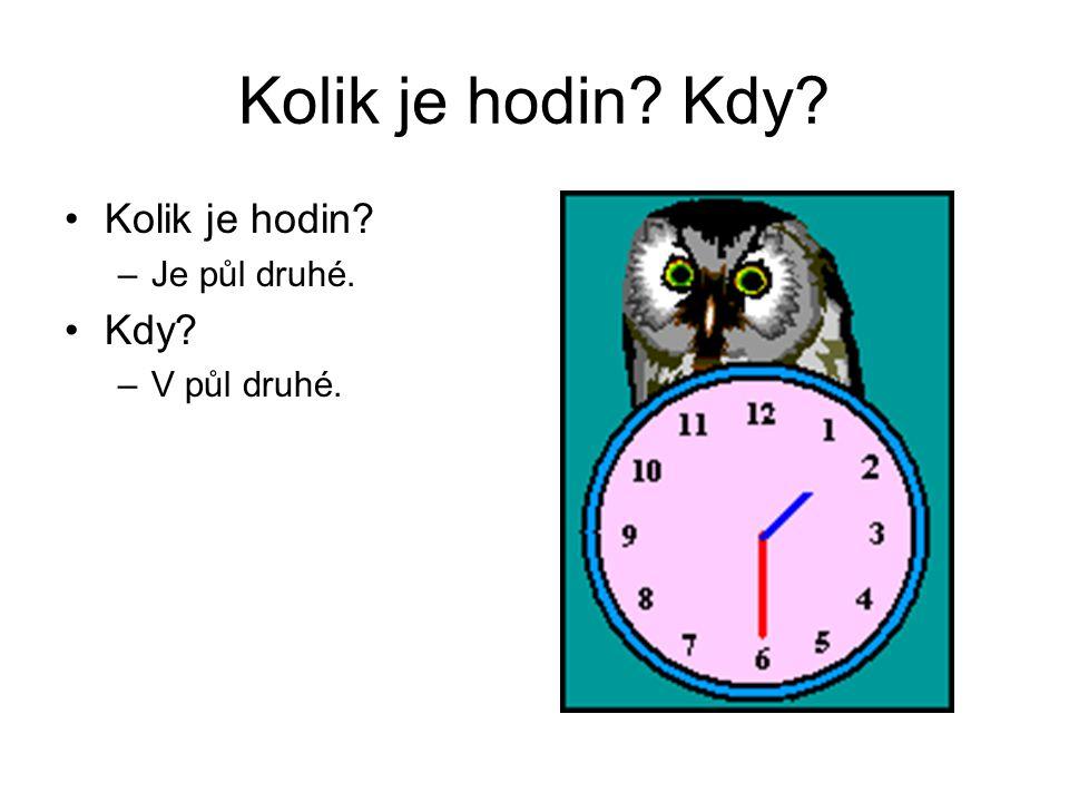Kolik je hodin? Kdy? Kolik je hodin? –Je půl druhé. Kdy? –V půl druhé.