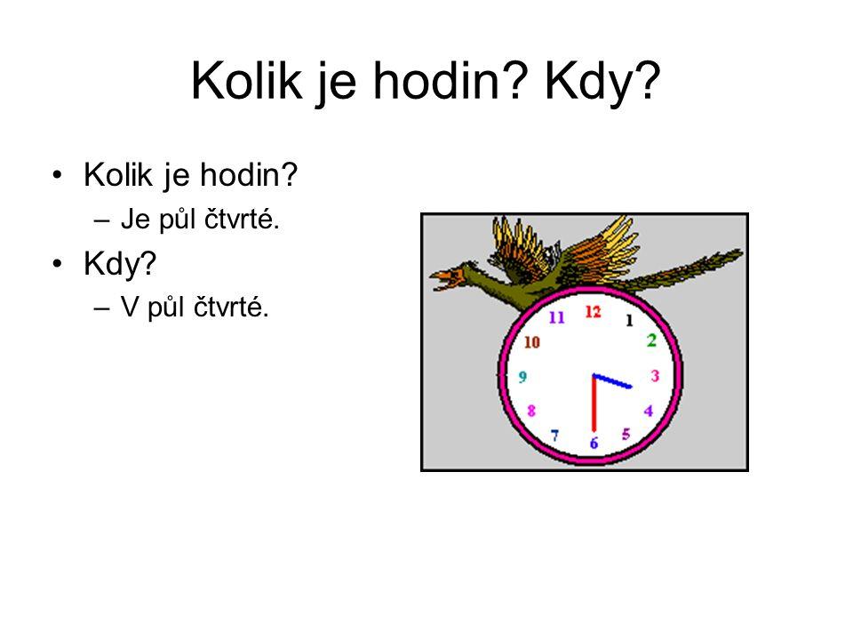 Kolik je hodin? Kdy? Kolik je hodin? –Je půl čtvrté. Kdy? –V půl čtvrté.
