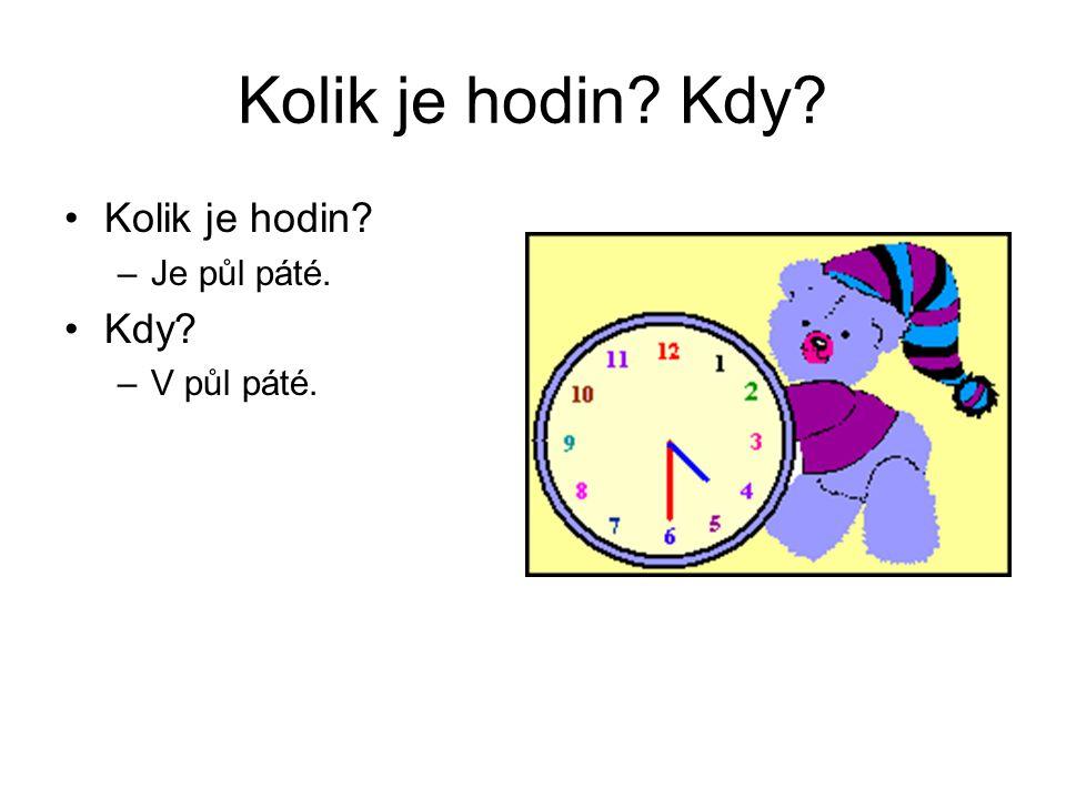 Kolik je hodin? Kdy? Kolik je hodin? –Je půl páté. Kdy? –V půl páté.