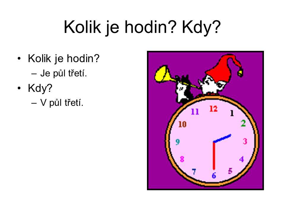 Kolik je hodin? Kdy? Kolik je hodin? –Je půl třetí. Kdy? –V půl třetí.
