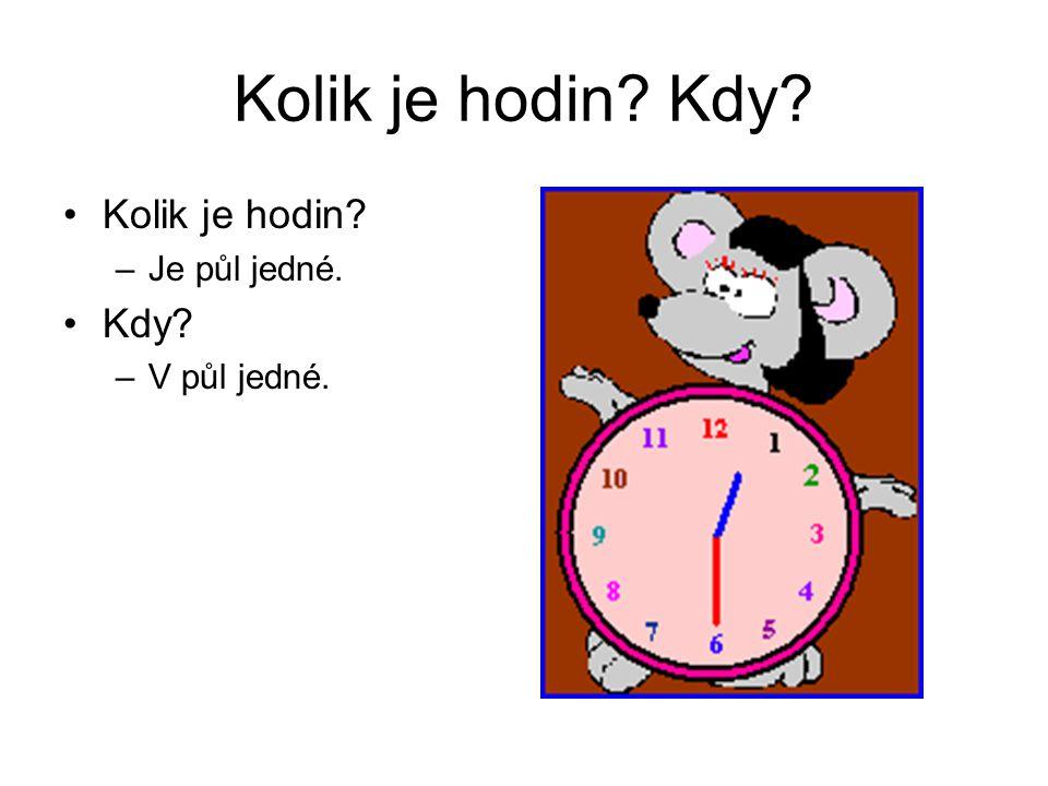 Kolik je hodin? Kdy? Kolik je hodin? –Je půl jedné. Kdy? –V půl jedné.