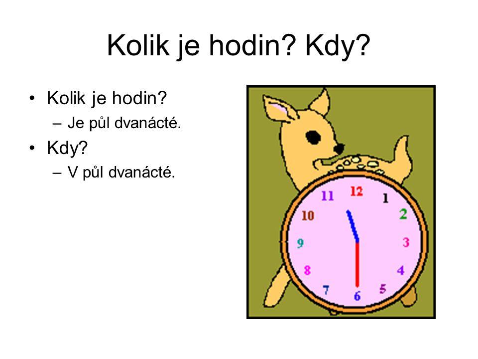 Kolik je hodin? Kdy? Kolik je hodin? –Je půl dvanácté. Kdy? –V půl dvanácté.