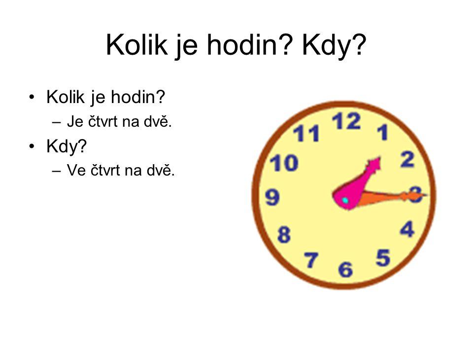 Kolik je hodin? Kdy? Kolik je hodin? –Je čtvrt na dvě. Kdy? –Ve čtvrt na dvě.