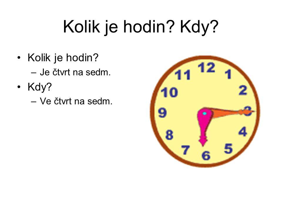 Kolik je hodin? Kdy? Kolik je hodin? –Je čtvrt na sedm. Kdy? –Ve čtvrt na sedm.