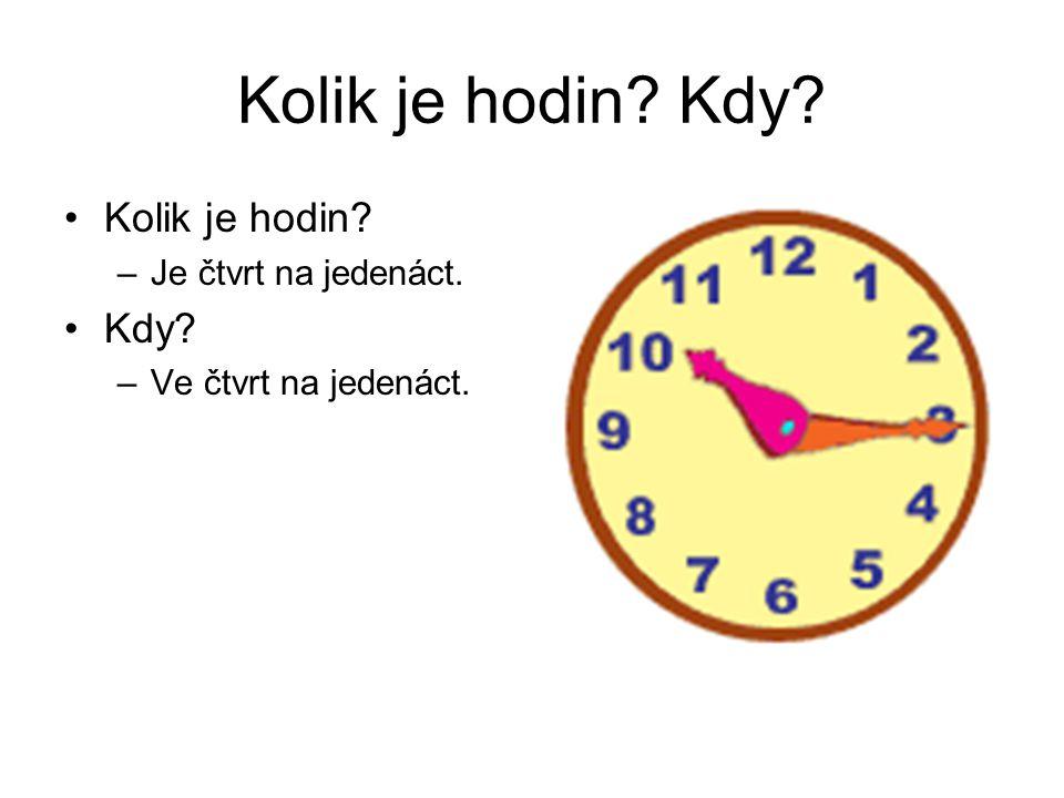 Kolik je hodin? Kdy? Kolik je hodin? –Je čtvrt na jedenáct. Kdy? –Ve čtvrt na jedenáct.