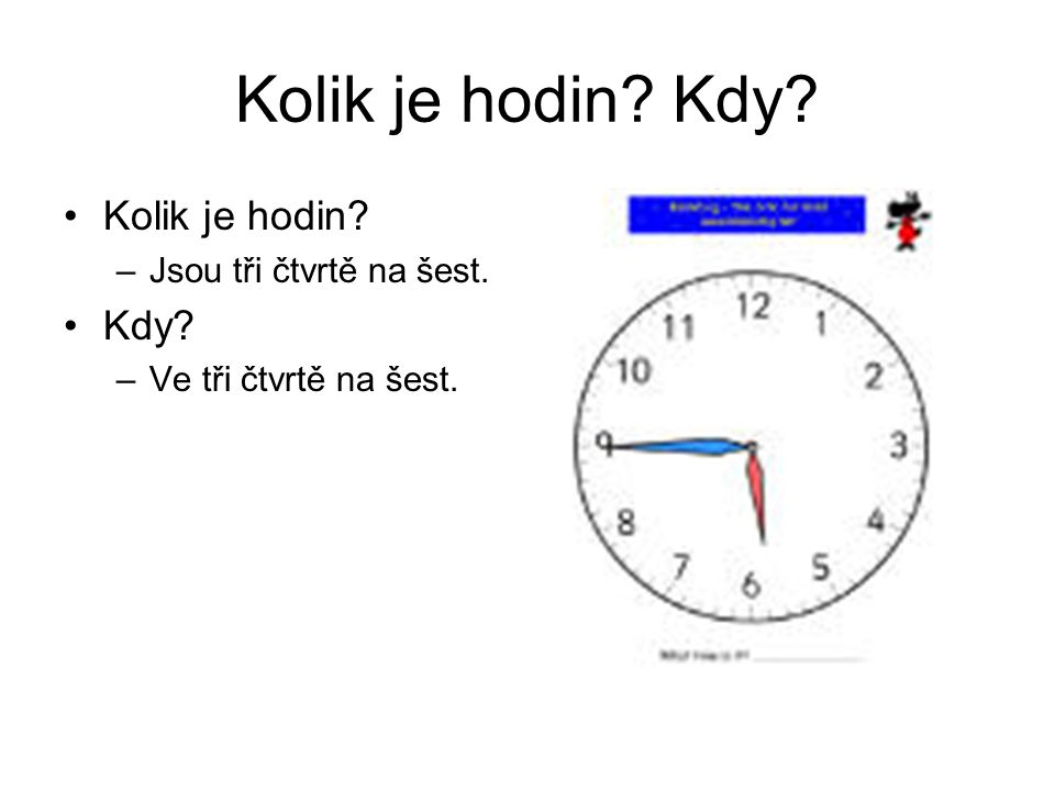 Kolik je hodin? Kdy? Kolik je hodin? –Jsou tři čtvrtě na šest. Kdy? –Ve tři čtvrtě na šest.