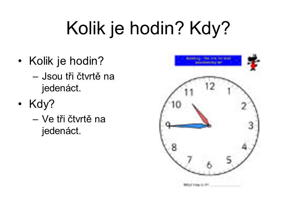 Kolik je hodin? Kdy? Kolik je hodin? –Jsou tři čtvrtě na jedenáct. Kdy? –Ve tři čtvrtě na jedenáct.