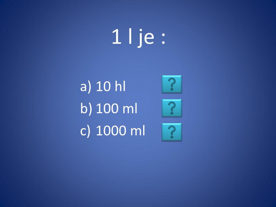 1 l je : a)10 hl b)100 ml c)1000 ml