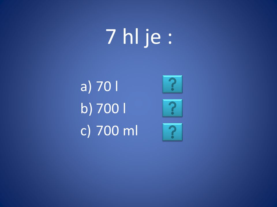 7 hl je : a)70 l b)700 l c)700 ml