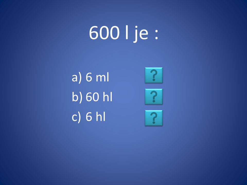600 l je : a)6 ml b)60 hl c)6 hl