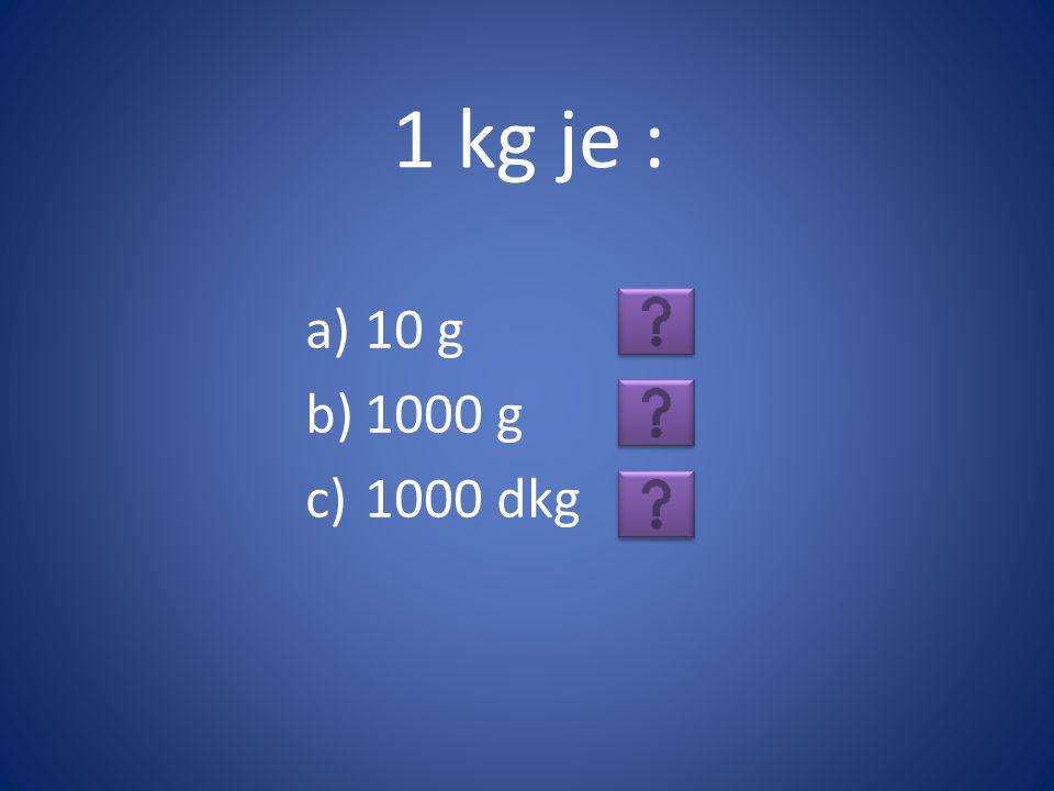 1 kg je : a)10 g b)1000 g c)1000 dkg