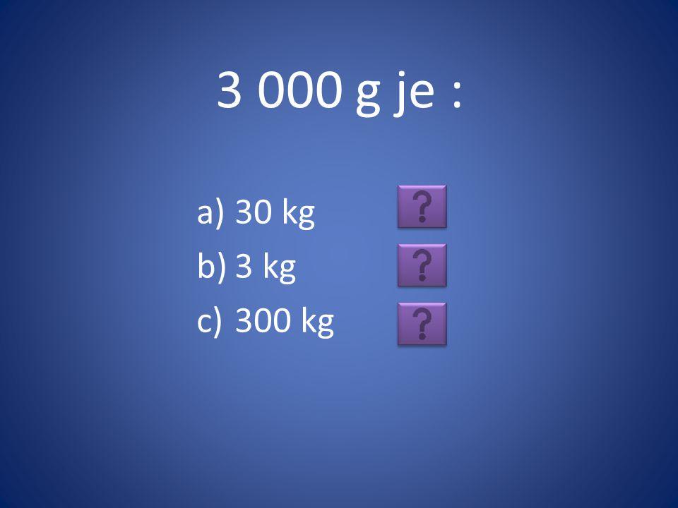 3 000 g je : a)30 kg b)3 kg c)300 kg