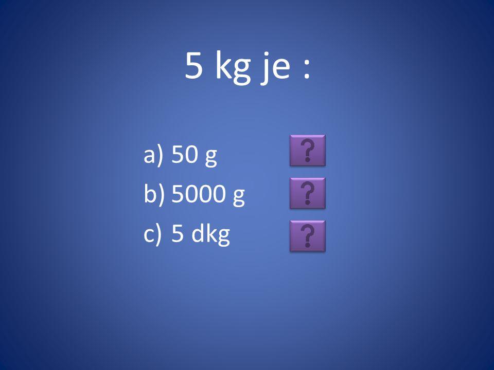 5 kg je : a)50 g b)5000 g c)5 dkg